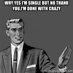 Correction Guy - why yes i'm single but no thank you,i'm done with crazy