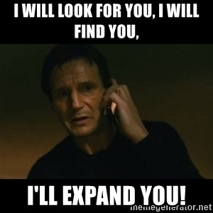 liam neeson taken - I will look for you, I will find you, I'll expand you!