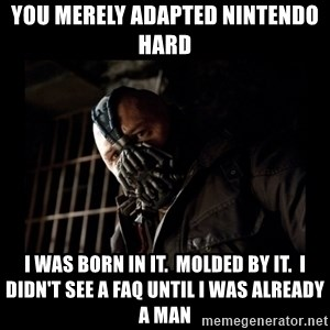 Bane Meme - you merely adapted Nintendo hard I was born in it.  molded by it.  I didn't see a FAQ until I was already a man