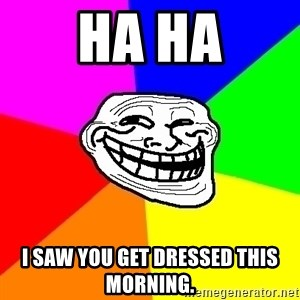 Trollface - ha ha i saw you get dressed this morning.