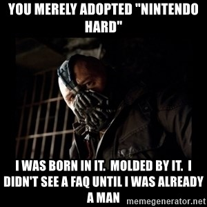 """Bane Meme - you merely adopted """"Nintendo hard"""" I was born in it.  Molded by it.  I didn't see a FAQ until I was already a man"""