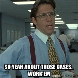 Office Space Boss - So yeah about Those Cases.. work'em