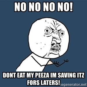 Y U No - no no no no!  dont eat my peeza im saving itz fors laters!