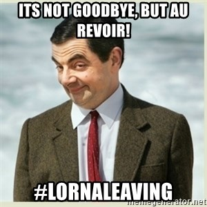 MR bean - ITS NOT GOODBYE, BUT AU REVOIR! #LORNALEAVING