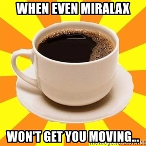 Cup of coffee - When even MiraLAX won't get you moving...