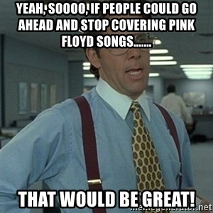 Office Space Boss - Yeah, soooo, if people could go ahead and stop covering Pink Floyd songs....... That would be great!