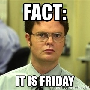 Dwight Schrute - FACT: It is Friday