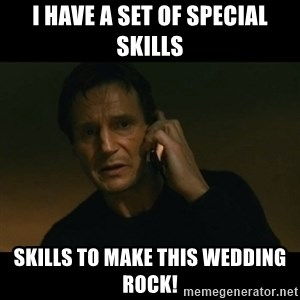 liam neeson taken - I have a set of special skills Skills to make this wedding rock!
