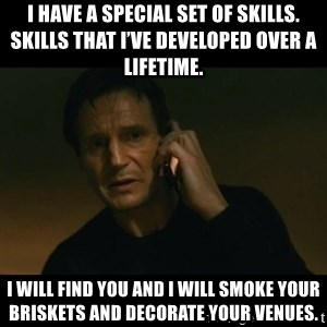 liam neeson taken - I have a special set of skills. Skills that I've developed over a lifetime.  I will find you and I will smoke your briskets and decorate your venues.