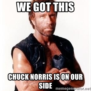 Chuck Norris Meme - We got this Chuck Norris is on our side