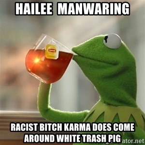 Kermit The Frog Drinking Tea - Hailee  manwaring  Racist bitch karma does come around white trash pig