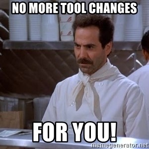 soup nazi - No more tool changes for you!