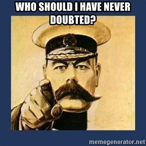 your country needs you - Who should I have never doubted?