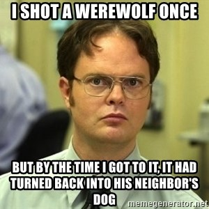 Dwight Schrute - I SHOT A WEREWOLF ONCE but by the time I got to it, it had turned back into his neighbor's dog