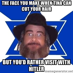 Advice Jew - The face you make when Tina can cut your hair But you'd rather visit with Hitler