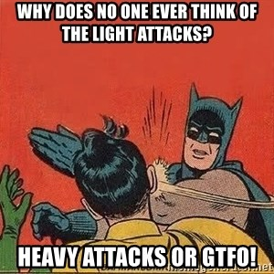 batman slap robin - Why does no one ever think of the light attacks? HEAVY ATTACKS OR GTFO!