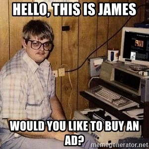 Nerd - Hello, this is James Would you like to buy an ad?