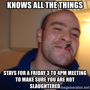 Good Guy Greg - Knows all the things Stays for a Friday 3 to 4pm meeting to make sure you are not slaughtered