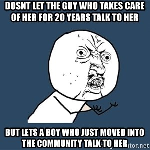 Y U No - Dosnt let the guy who takes care of her for 20 years talk to her  but lets a boy who just moved into the community talk to her