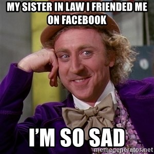 Willy Wonka - My sister in law I friended me on Facebook  I'm so sad