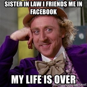 Willy Wonka - Sister in law I friends me in facebook My life is over