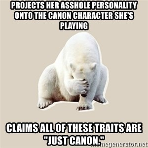 """Bad RPer Polar Bear - Projects her asshole personality onto the canon character she's playing Claims all of these traits are """"just canon."""""""