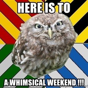 JEALOUS POTTEROMAN - Here is to a whimsical Weekend !!!