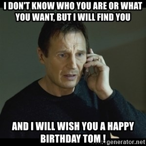 I will Find You Meme - I DON'T KNOW WHO YOU ARE OR WHAT YOU WANT, BUT I WILL FIND YOU AND I WILL WISH YOU A HAPPY BIRTHDAY TOM !
