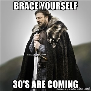 Game of Thrones - Brace yourself 30's are coming