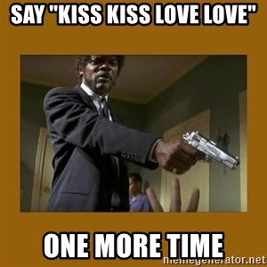 """say what one more time - say """"kiss kiss love love"""" one more time"""