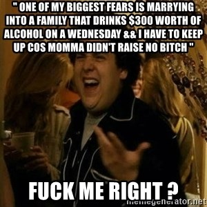 "Fuck me right - "" One of my biggest fears is marrying into a family that drinks $300 worth of alcohol on a Wednesday && I have to keep up cos momma didn't raise no bitch "" Fuck Me Right ?"