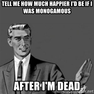 Correction Guy - tell me how much happier i'd be if i was monogamous after i'm dead
