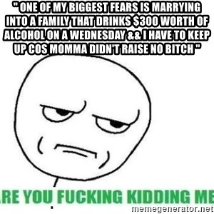 """Are You Fucking Kidding Me - """" One of my biggest fears is marrying into a family that drinks $300 worth of alcohol on a Wednesday && I have to keep up cos momma didn't raise no bitch """""""