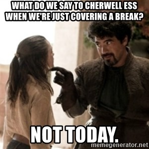 Not today arya - what do we say to cherwell ess when we're just covering a break? Not today.