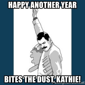 Freddy Mercury - Happy Another Year Bites The Dust, Kathie!