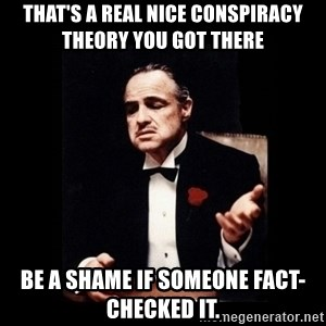 The Godfather - That's a real nice conspiracy theory you got there Be a shame if someone fact-checked it.