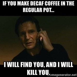 liam neeson taken - If you make decaf coffee in the regular pot... I will find you, and I will kill you.