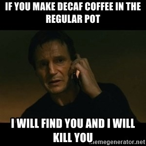 liam neeson taken - If you make decaf coffee in the regular pot I will find you and I will kill you