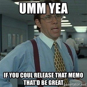 Office Space Boss - Umm yea  If you coul release that memo that'd be great
