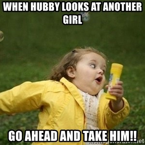 Little girl running away - When hubby looks at another girl Go Ahead and take him!!