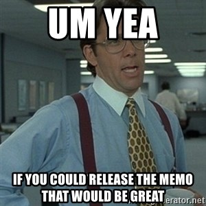 Office Space Boss - Um yea  If you could release the memo that would be great