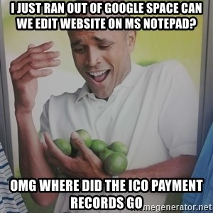 Limes Guy - I JUST RAN OUT OF GOOGLE SPACE CAN WE EDIT WEBSITE ON MS NOTEPAD? OMG WHERE DID THE ICO PAYMENT RECORDS GO