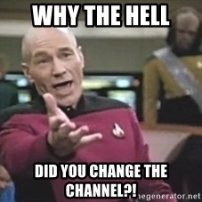 Captain Picard - why the hell  did you change the channel?!