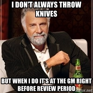 The Most Interesting Man In The World - I DON'T ALWAYS THROW KNIVES BUT WHEN I DO IT'S AT THE GM RIGHT BEFORE REVIEW PERIOD