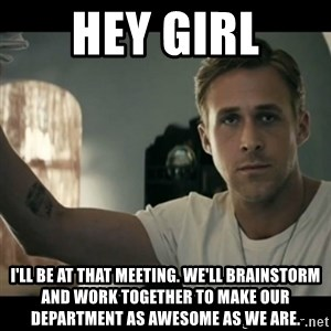 ryan gosling hey girl - Hey girl I'll be at that meeting. We'll brainstorm and work together to make our department as awesome as we are.