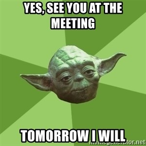 Advice Yoda Gives - yes, See you at the meeting tomorrow I will