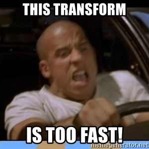 fast and furious - This Transform is too fast!