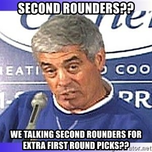 jim mora - Second Rounders?? We talking Second Rounders for extra first round Picks??