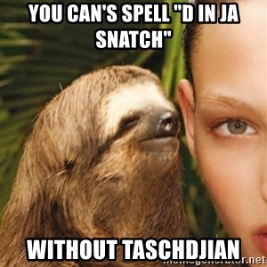 "The Rape Sloth - you can's spell ""d in ja snatch"" Without Taschdjian"