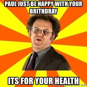 Dr. Steve Brule - Paul just be happy with your brithdray Its for your health